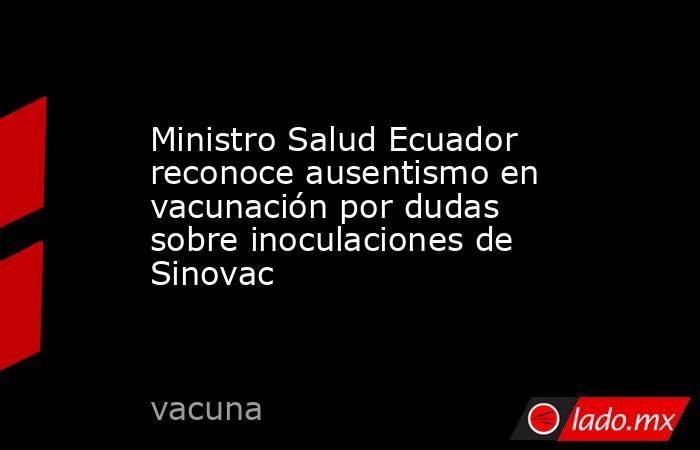 Ministro Salud Ecuador reconoce ausentismo en vacunación por dudas sobre inoculaciones de Sinovac. Noticias en tiempo real