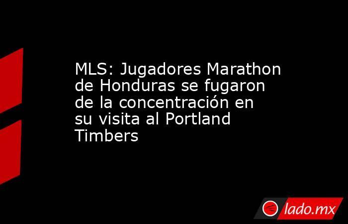 MLS: Jugadores Marathon de Honduras se fugaron de la concentración en su visita al Portland Timbers. Noticias en tiempo real