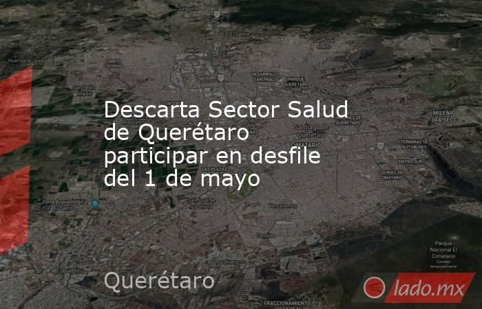 Descarta Sector Salud de Querétaro participar en desfile del 1 de mayo. Noticias en tiempo real