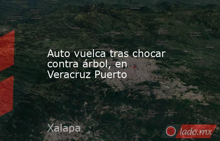 Auto vuelca tras chocar contra árbol, en Veracruz Puerto. Noticias en tiempo real