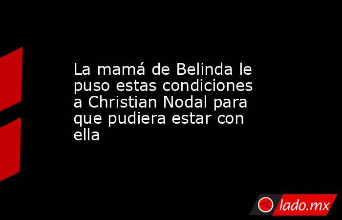 La mamá de Belinda le puso estas condiciones a Christian Nodal para que pudiera estar con ella. Noticias en tiempo real