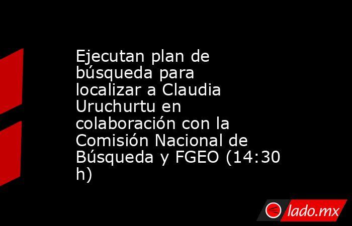 Ejecutan plan de búsquedapara localizar a Claudia Uruchurtu en colaboración con la Comisión Nacional de Búsqueda y FGEO (14:30 h). Noticias en tiempo real