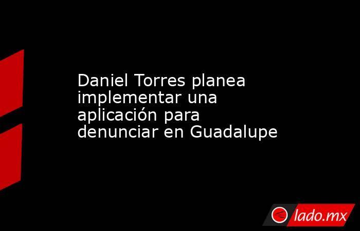 Daniel Torres planea implementar una aplicación para denunciar en Guadalupe. Noticias en tiempo real