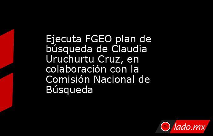 Ejecuta FGEO plan de búsqueda de Claudia Uruchurtu Cruz, en colaboración con la Comisión Nacional de Búsqueda. Noticias en tiempo real