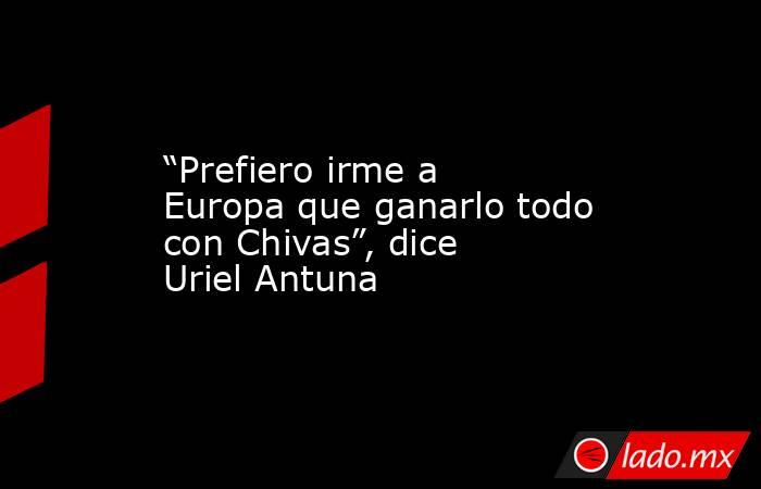 """""""Prefiero irme a Europa que ganarlo todo con Chivas"""", dice Uriel Antuna. Noticias en tiempo real"""