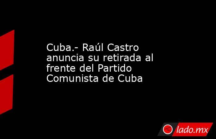 Cuba.- Raúl Castro anuncia su retirada al frente del Partido Comunista de Cuba. Noticias en tiempo real