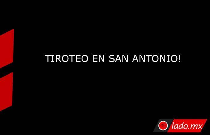 TIROTEO EN SAN ANTONIO!. Noticias en tiempo real
