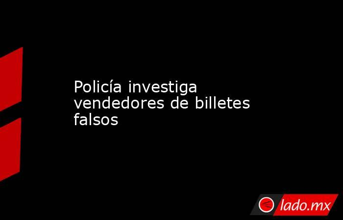 Policía investiga vendedores de billetes falsos. Noticias en tiempo real