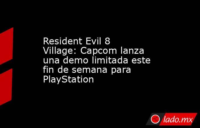 Resident Evil 8 Village: Capcom lanza una demo limitada este fin de semana para PlayStation. Noticias en tiempo real