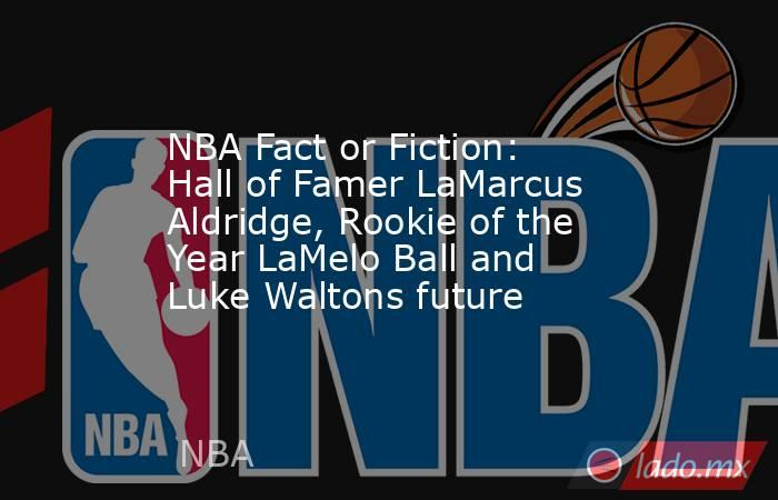 NBA Fact or Fiction: Hall of Famer LaMarcus Aldridge, Rookie of the Year LaMelo Ball and Luke Waltons future. Noticias en tiempo real