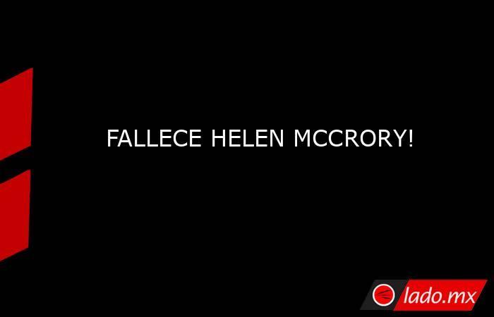 FALLECE HELEN MCCRORY!. Noticias en tiempo real
