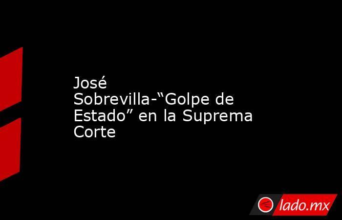 """José Sobrevilla-""""Golpe de Estado"""" en la Suprema Corte. Noticias en tiempo real"""