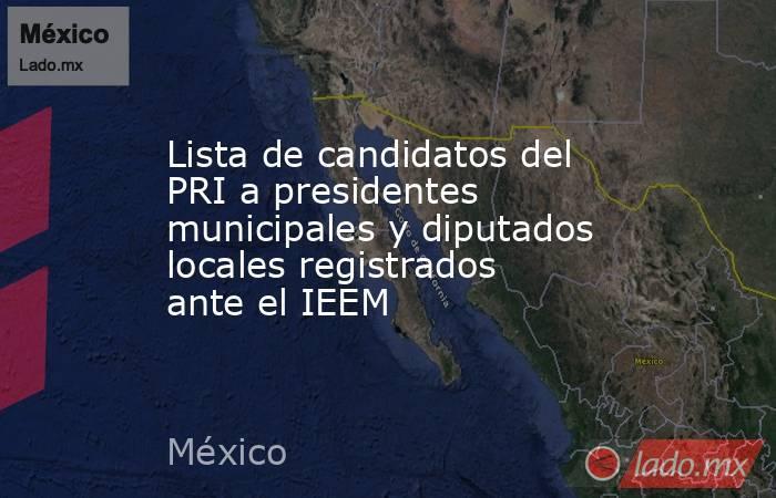 Lista de candidatos del PRI a presidentes municipales y diputados locales registrados ante el IEEM. Noticias en tiempo real