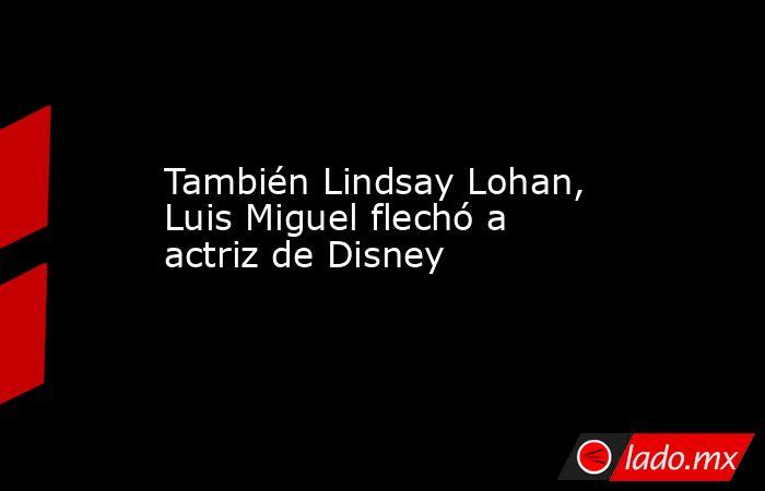 También Lindsay Lohan, Luis Miguel flechó a actriz de Disney. Noticias en tiempo real