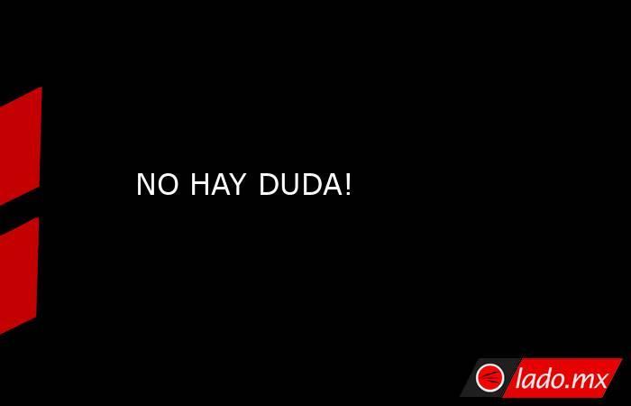 NO HAY DUDA!. Noticias en tiempo real