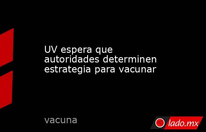 UV espera que autoridades determinen estrategia para vacunar. Noticias en tiempo real
