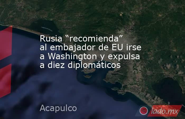 """Rusia """"recomienda"""" al embajador de EU irse a Washington y expulsa a diez diplomáticos. Noticias en tiempo real"""