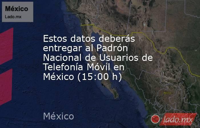 Estos datos deberás entregar al Padrón Nacional de Usuarios de Telefonía Móvil en México (15:00 h). Noticias en tiempo real