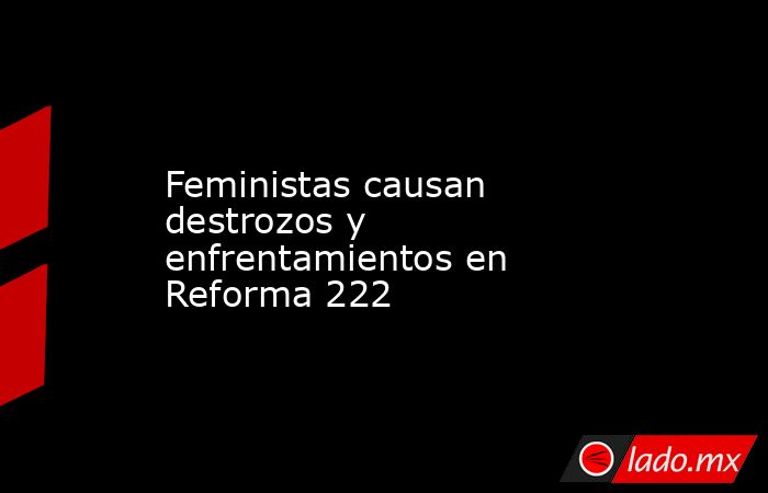 Feministas causan destrozos y enfrentamientos en Reforma 222. Noticias en tiempo real