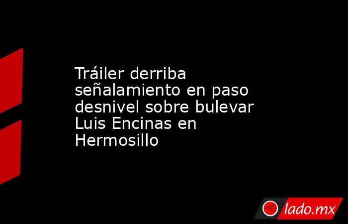 Tráiler derriba señalamiento en paso desnivel sobre bulevar Luis Encinas en Hermosillo. Noticias en tiempo real