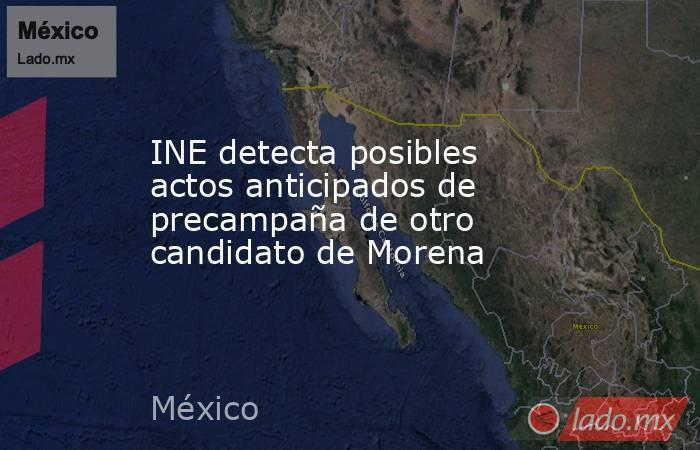 INE detecta posibles actos anticipados de precampaña de otro candidato de Morena. Noticias en tiempo real