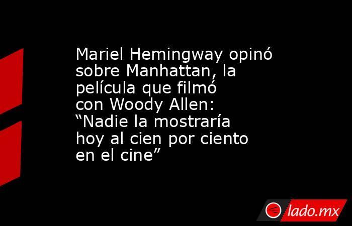 """Mariel Hemingway opinó sobre Manhattan, la película que filmó con Woody Allen: """"Nadie la mostraría hoy al cien por ciento en el cine"""". Noticias en tiempo real"""