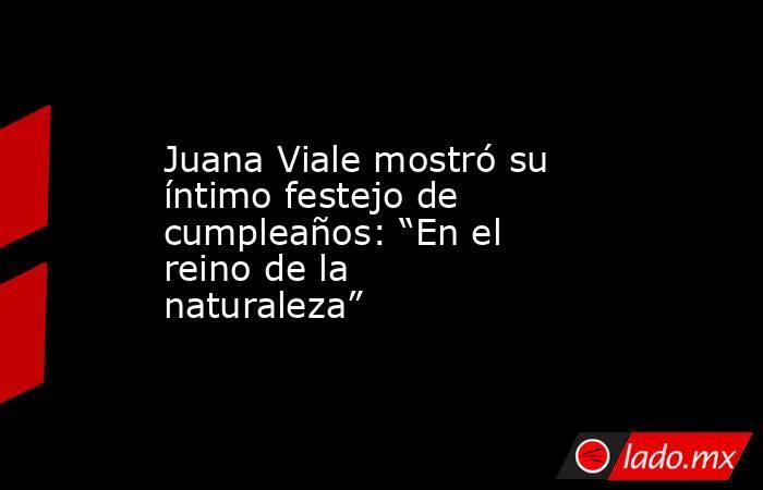 """Juana Viale mostró su íntimo festejo de cumpleaños: """"En el reino de la naturaleza"""". Noticias en tiempo real"""