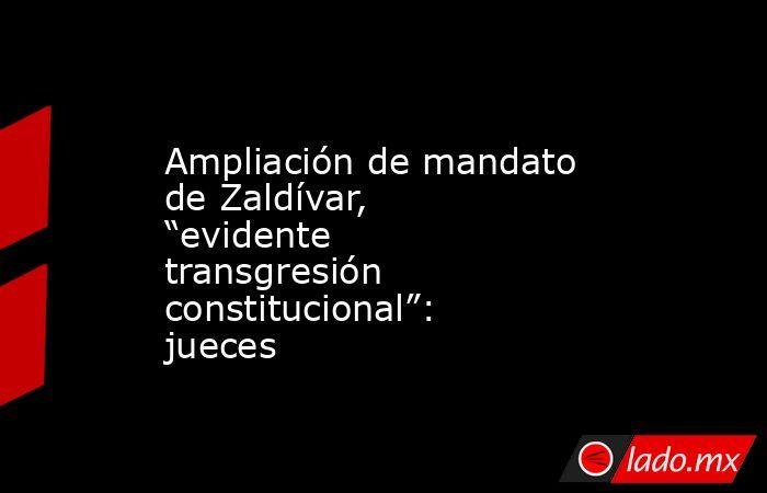 """Ampliación de mandato de Zaldívar, """"evidente transgresión constitucional"""": jueces. Noticias en tiempo real"""