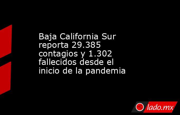 Baja California Sur reporta 29.385 contagios y 1.302 fallecidos desde el inicio de la pandemia. Noticias en tiempo real