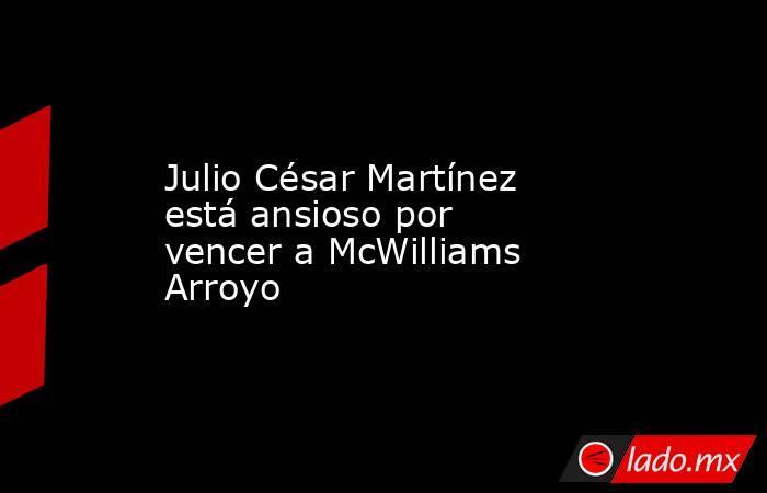 Julio César Martínez está ansioso por vencer a McWilliams Arroyo. Noticias en tiempo real