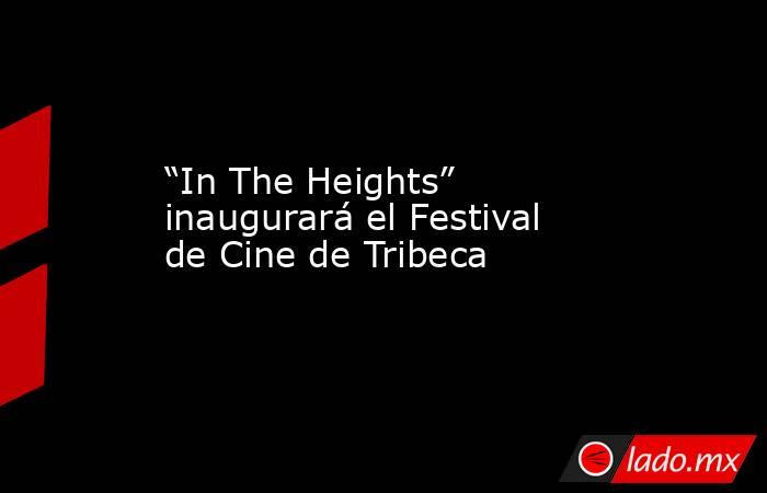 """""""In The Heights"""" inaugurará el Festival de Cine de Tribeca. Noticias en tiempo real"""