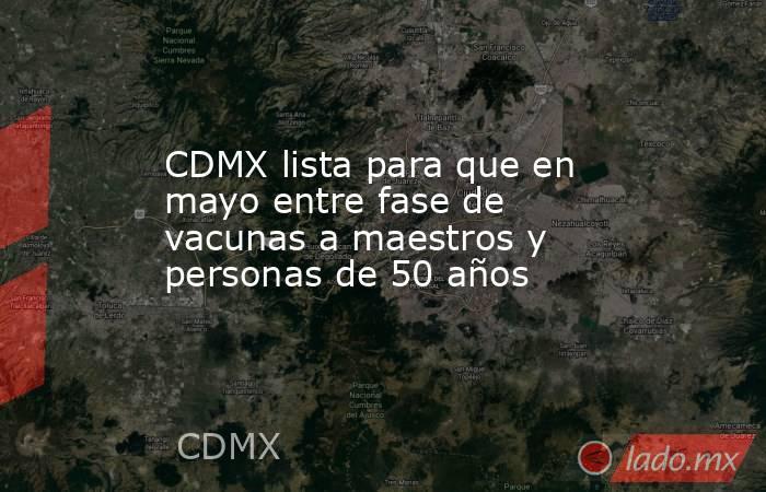 CDMX lista para que en mayo entre fase de vacunas a maestros y personas de 50 años. Noticias en tiempo real