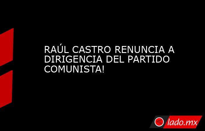 RAÚL CASTRO RENUNCIA A DIRIGENCIA DEL PARTIDO COMUNISTA!. Noticias en tiempo real