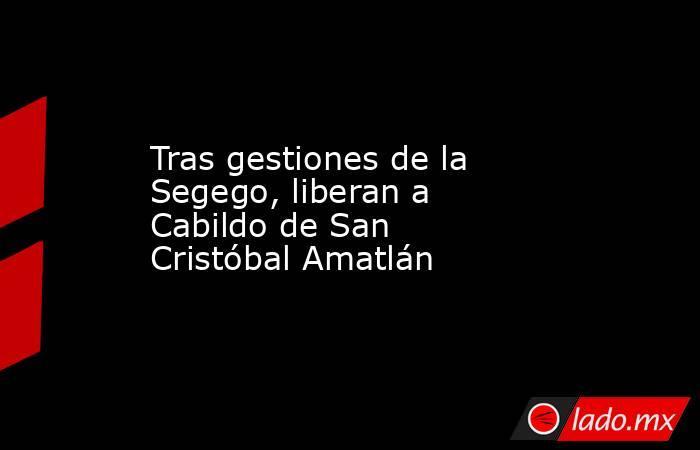 Tras gestiones de la Segego, liberan a Cabildo de San Cristóbal Amatlán. Noticias en tiempo real