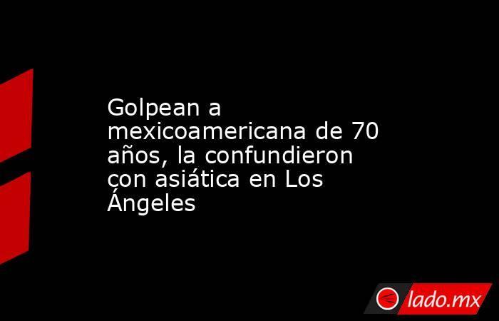Golpean a mexicoamericana de 70 años, la confundieron con asiática en Los Ángeles. Noticias en tiempo real
