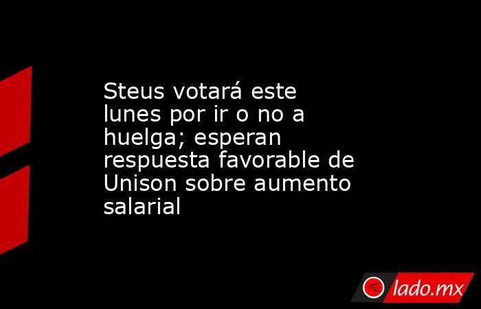 Steus votará este lunes por ir o no a huelga; esperan respuesta favorable de Unison sobre aumento salarial. Noticias en tiempo real