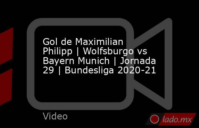 Gol de Maximilian Philipp | Wolfsburgo vs Bayern Munich | Jornada 29 | Bundesliga 2020-21. Noticias en tiempo real