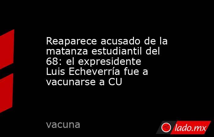 Reaparece acusado de la matanza estudiantil del 68: el expresidente Luis Echeverría fue a vacunarse a CU. Noticias en tiempo real