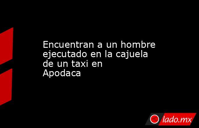 Encuentran a un hombre ejecutado en la cajuela de un taxi en Apodaca. Noticias en tiempo real