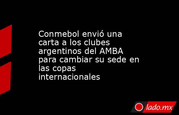 Conmebol envió una carta a los clubes argentinos del AMBA para cambiar su sede en las copas internacionales. Noticias en tiempo real