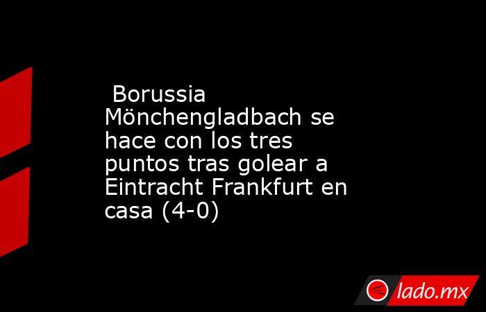 Borussia Mönchengladbachse hace con los tres puntos tras golear a Eintracht Frankfurt en casa (4-0). Noticias en tiempo real