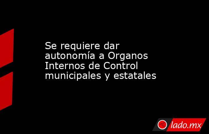 Se requiere dar autonomía a Organos Internos de Control municipales y estatales. Noticias en tiempo real