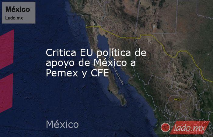 Critica EU política de apoyo de México a Pemex y CFE. Noticias en tiempo real