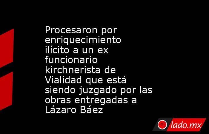 Procesaron por enriquecimiento ilícito a un ex funcionario kirchnerista de Vialidad que está siendo juzgado por las obras entregadas a Lázaro Báez. Noticias en tiempo real
