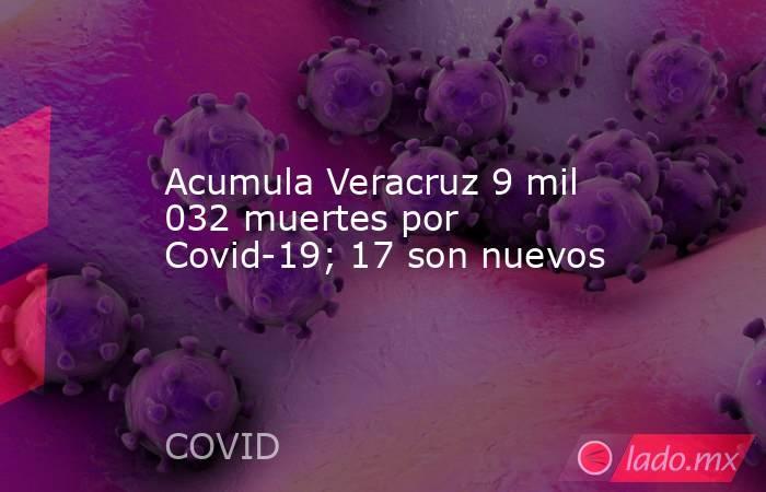Acumula Veracruz 9 mil 032 muertes por Covid-19; 17 son nuevos. Noticias en tiempo real