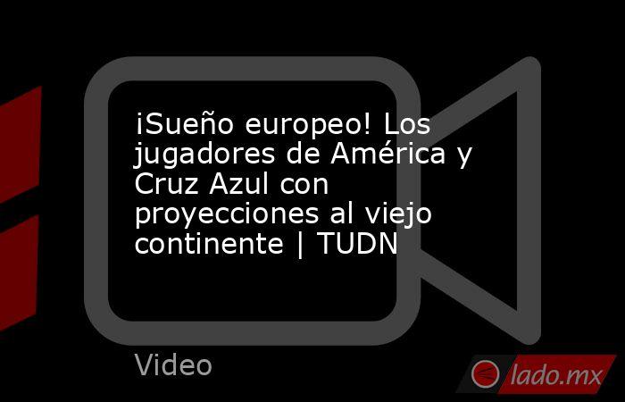 ¡Sueño europeo! Los jugadores de América y Cruz Azul con proyecciones al viejo continente | TUDN. Noticias en tiempo real