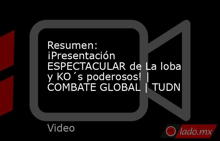 Resumen: ¡Presentación ESPECTACULAR de La loba y KO´s poderosos! | COMBATE GLOBAL | TUDN. Noticias en tiempo real