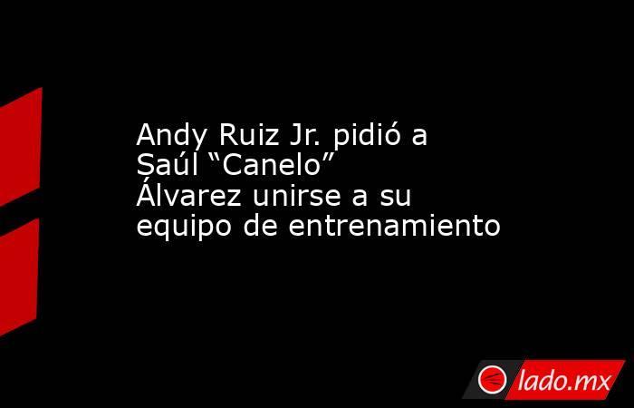 """Andy Ruiz Jr. pidió a Saúl """"Canelo"""" Álvarez unirse a su equipo de entrenamiento. Noticias en tiempo real"""