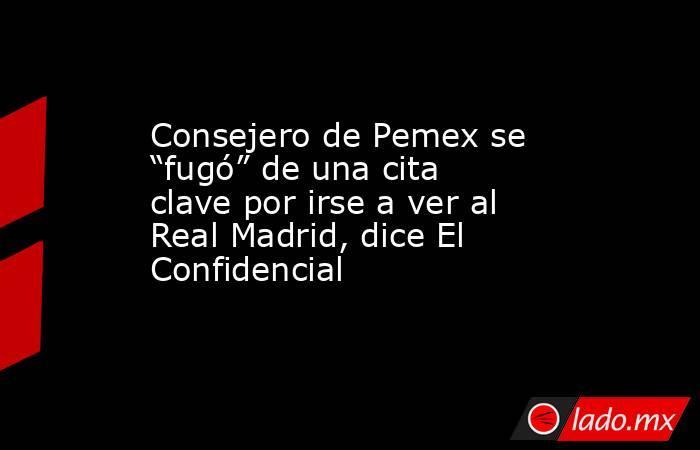 """Consejero de Pemex se """"fugó"""" de una cita clave por irse a ver al Real Madrid, dice El Confidencial. Noticias en tiempo real"""
