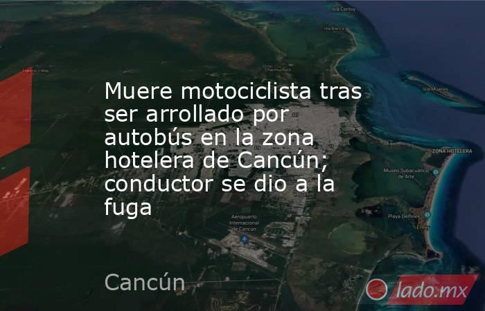 Muere motociclista tras ser arrollado por autobús en la zona hotelera de Cancún; conductor se dio a la fuga. Noticias en tiempo real